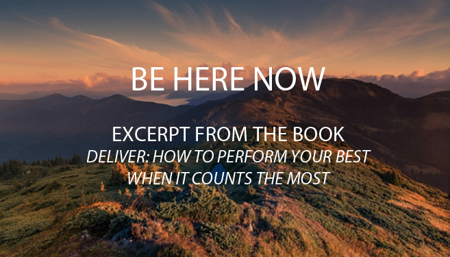 Be Here Now! Excerpt from Deliver: How to Perform Your Best When it Counts the Most